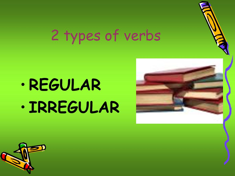 2 types of verbs REGULAR IRREGULAR