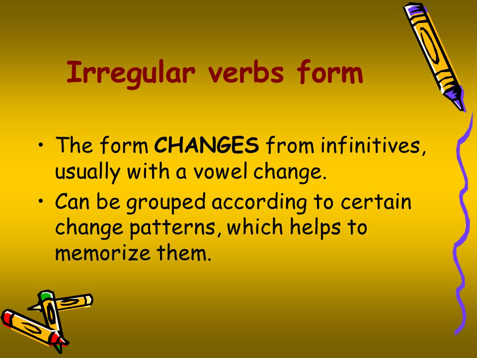 Irregular verbs form The form CHANGES from infinitives, usually with a vowel change.