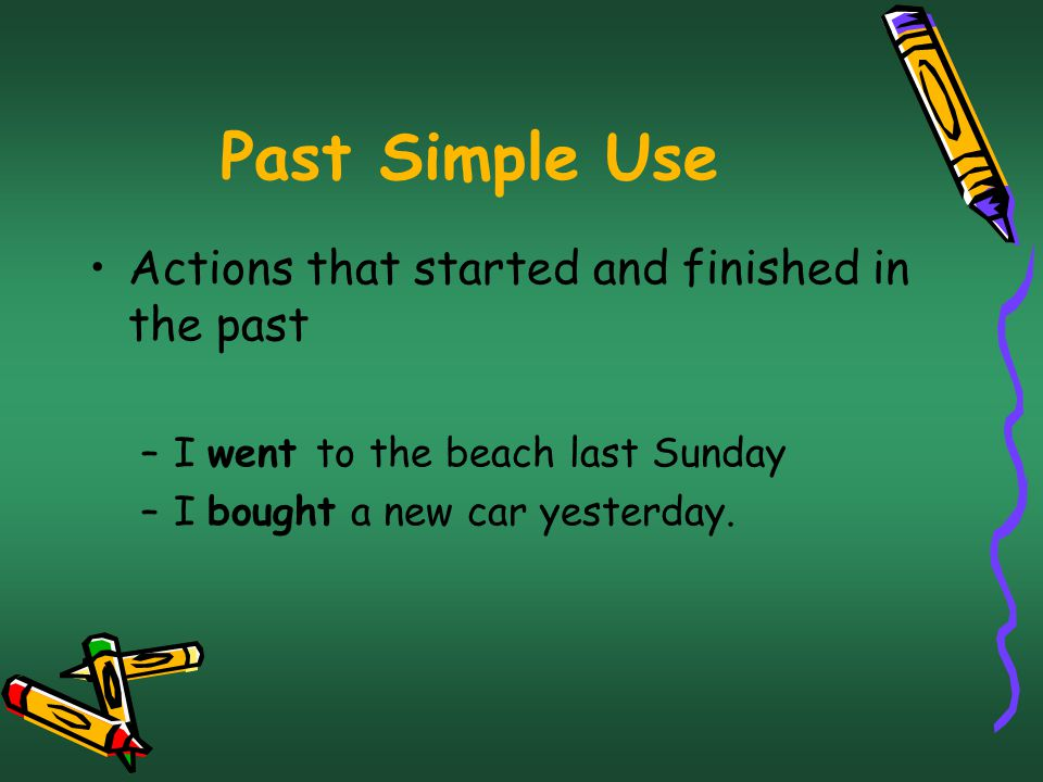 Past Simple Use Actions that started and finished in the past