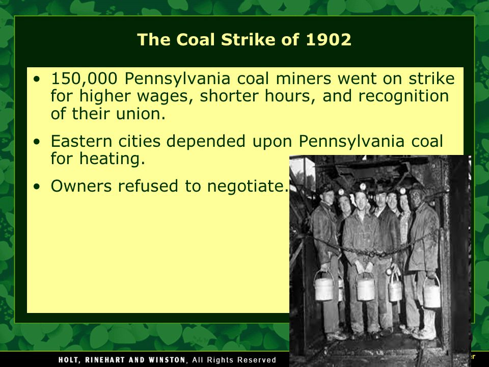 The Coal Strike of 1902 150,000 Pennsylvania coal miners went on strike for higher wages, shorter hours, and recognition of their union.