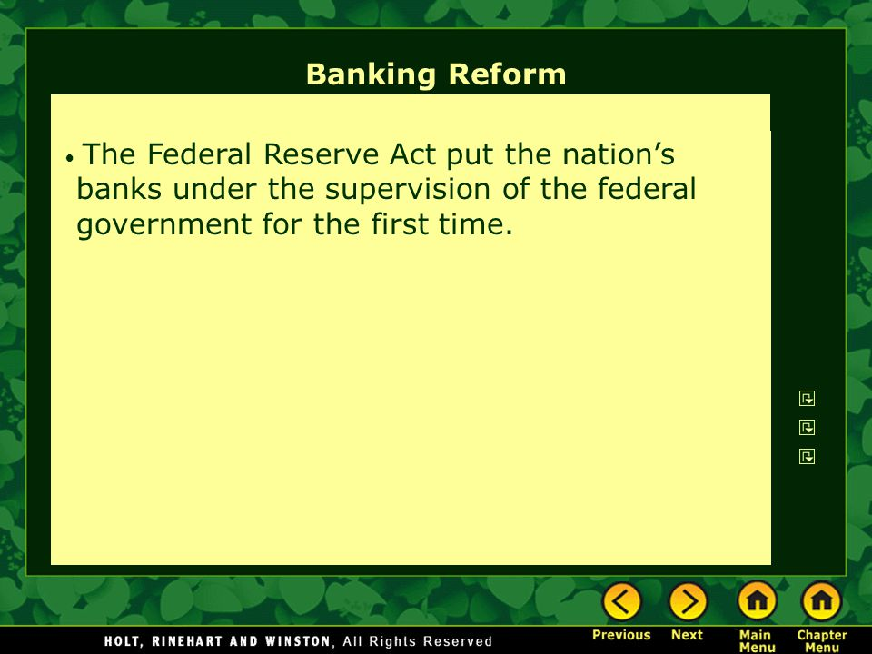Banking Reform The Federal Reserve Act put the nation's banks under the supervision of the federal government for the first time.