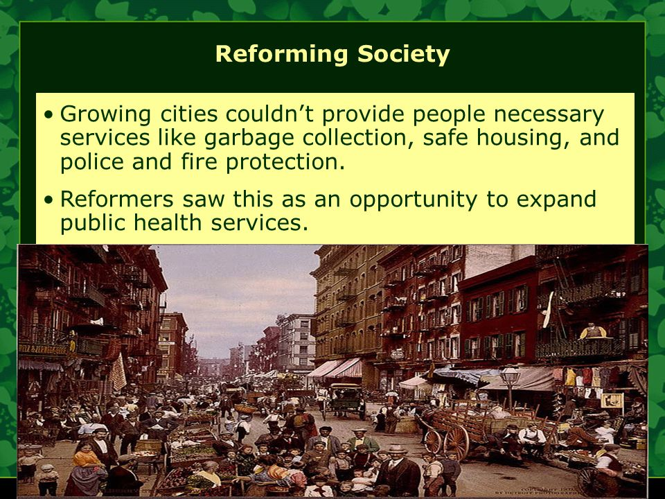 Reforming Society Growing cities couldn't provide people necessary services like garbage collection, safe housing, and police and fire protection.