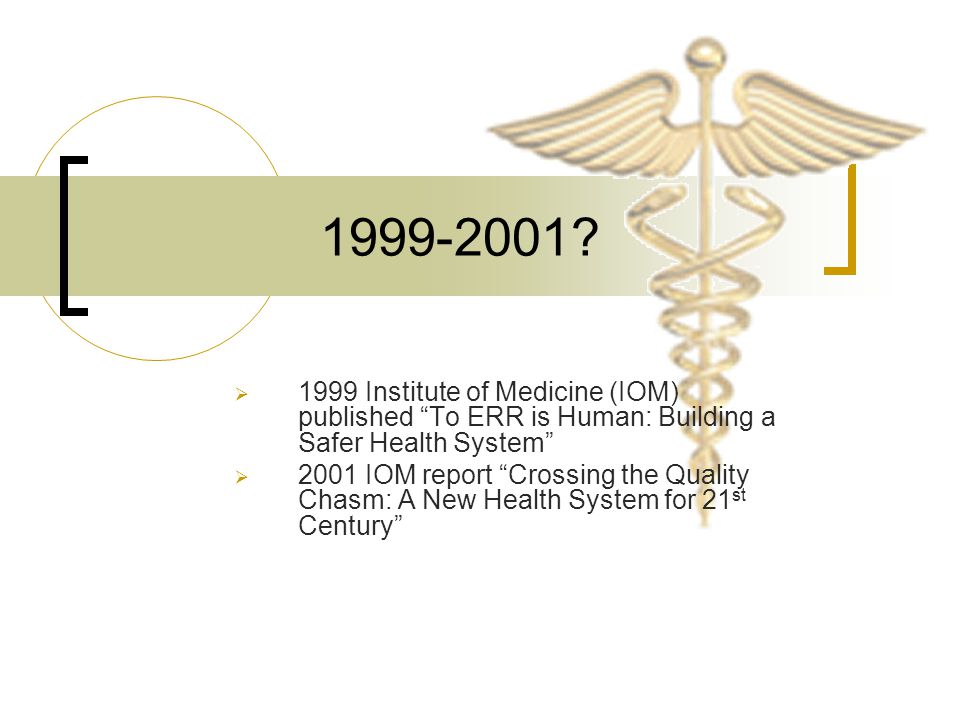 1999-2001 1999 Institute of Medicine (IOM) published To ERR is Human: Building a Safer Health System