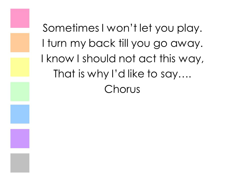 Sometimes I won't let you play. I turn my back till you go away.
