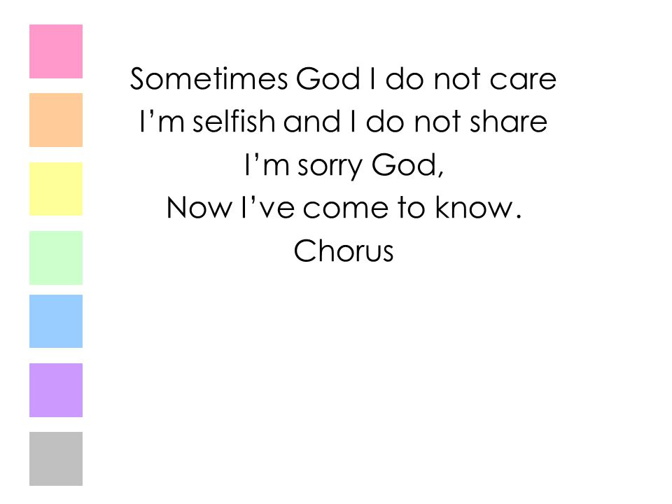 Sometimes God I do not care I'm selfish and I do not share