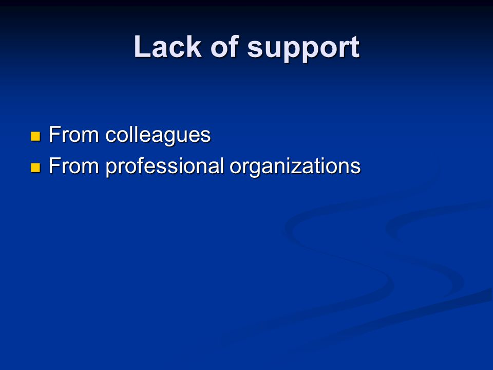Lack of support From colleagues From professional organizations