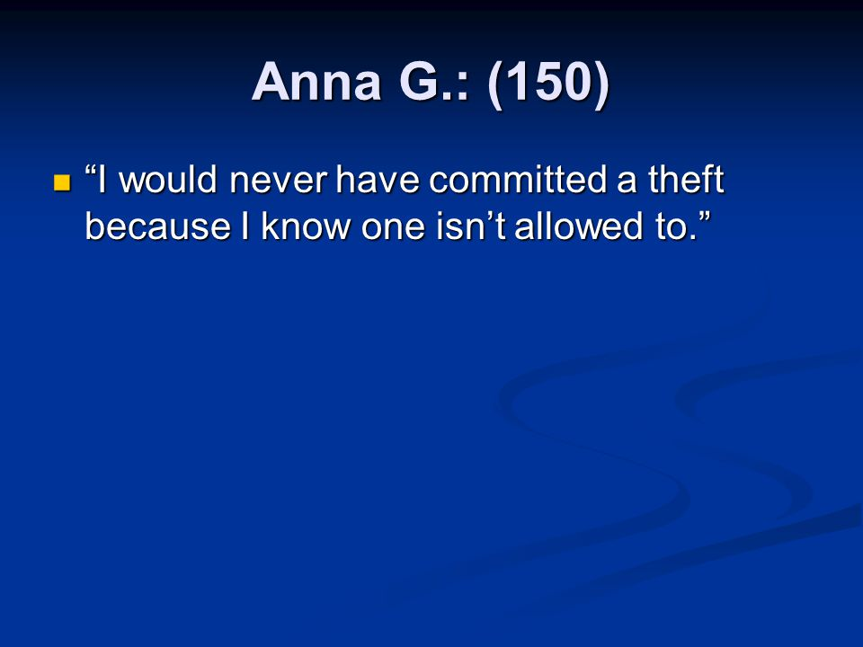 Anna G.: (150) I would never have committed a theft because I know one isn't allowed to.