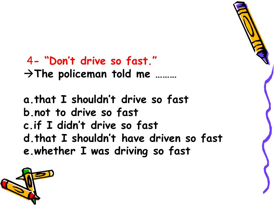 4- Don't drive so fast. The policeman told me ……… a.that I shouldn't drive so fast. b.not to drive so fast.