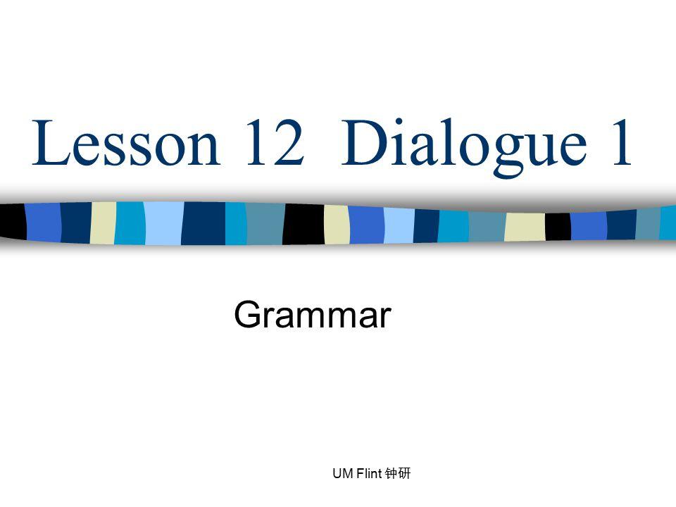 Lesson 12 Dialogue 1 Grammar UM Flint 钟研