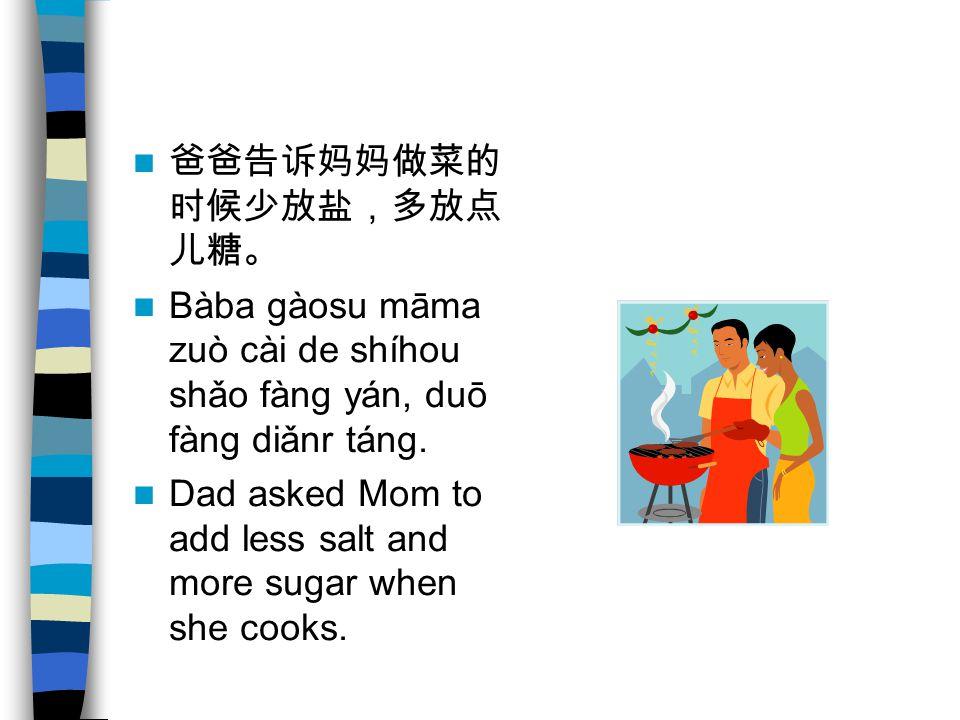 爸爸告诉妈妈做菜的时候少放盐,多放点 儿糖。