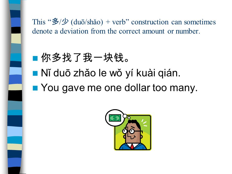 Nǐ duō zhǎo le wǒ yí kuài qián. You gave me one dollar too many.