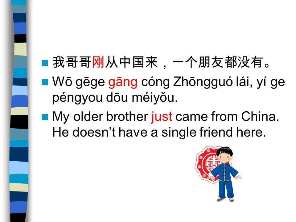 我哥哥刚从中国来,一个朋友都没有。 Wō gēge gāng cóng Zhōngguó lái, yí ge péngyou dōu méiyǒu.