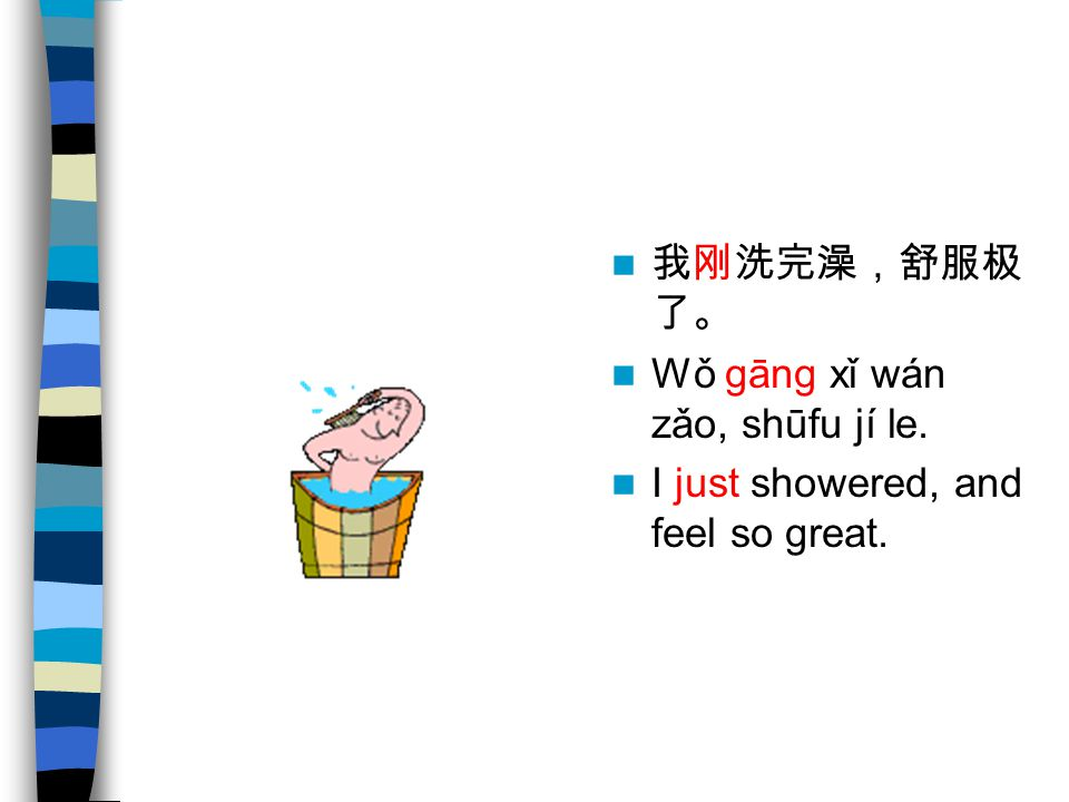 我刚洗完澡,舒服极了。 Wǒ gāng xǐ wán zǎo, shūfu jí le. I just showered, and feel so great.