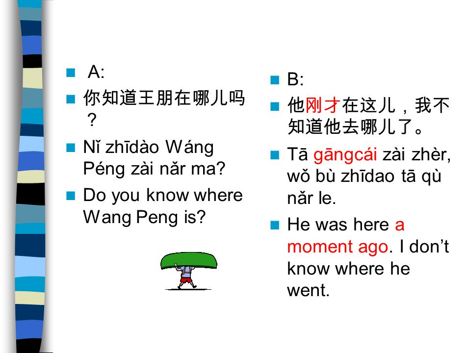 A: 你知道王朋在哪儿吗? Nǐ zhīdào Wáng Péng zài nǎr ma Do you know where Wang Peng is B: 他刚才在这儿,我不知道他去哪儿了。