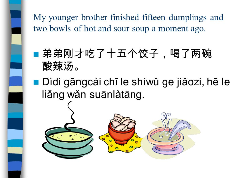 弟弟刚才吃了十五个饺子,喝了两碗 酸辣汤。