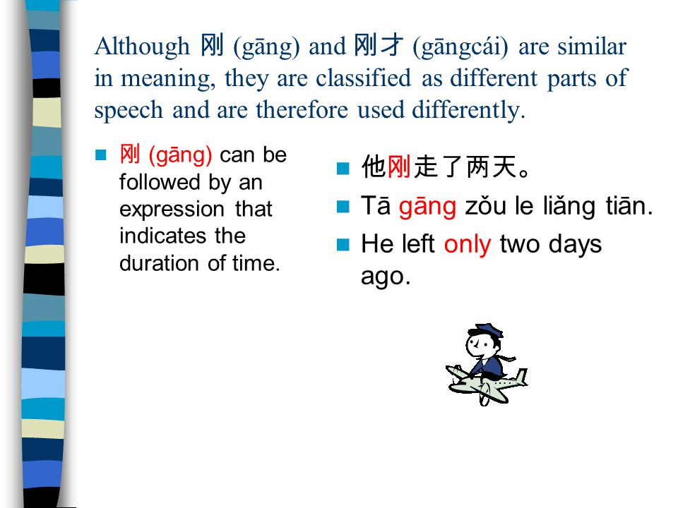 Tā gāng zǒu le liǎng tiān. He left only two days ago.