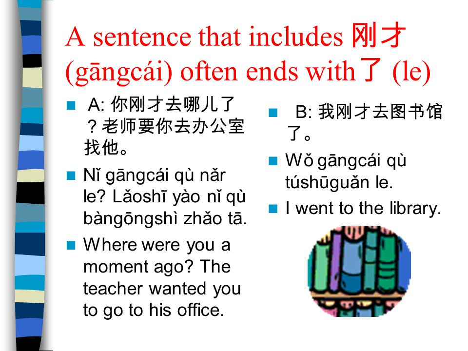A sentence that includes 刚才 (gāngcái) often ends with了 (le)