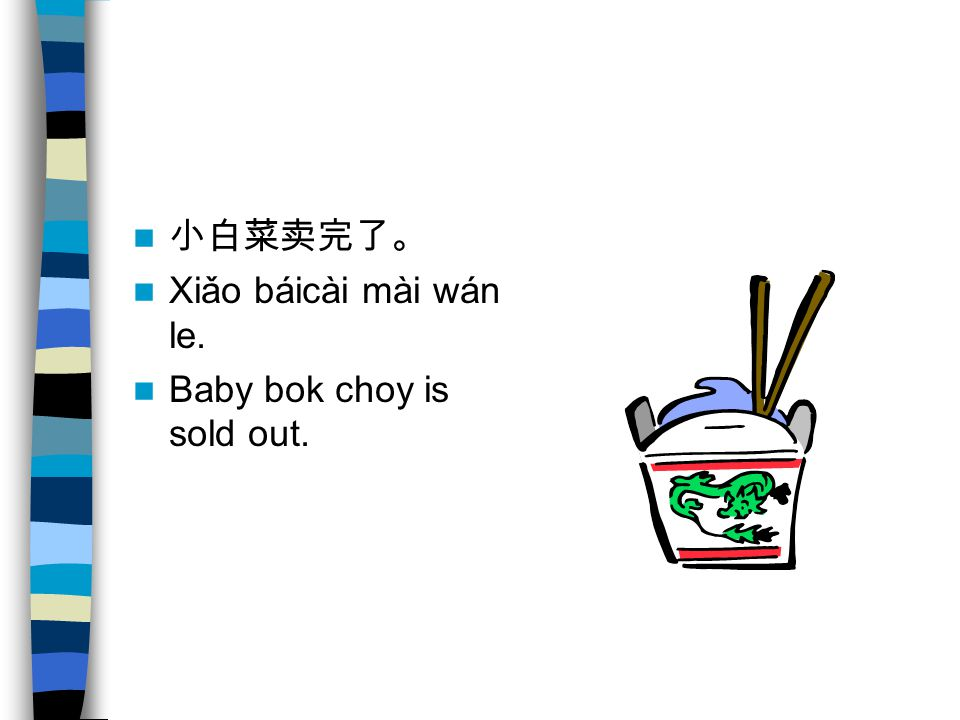 小白菜卖完了。 Xiǎo báicài mài wán le. Baby bok choy is sold out.