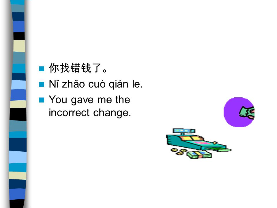 你找错钱了。 Nǐ zhǎo cuò qián le. You gave me the incorrect change.