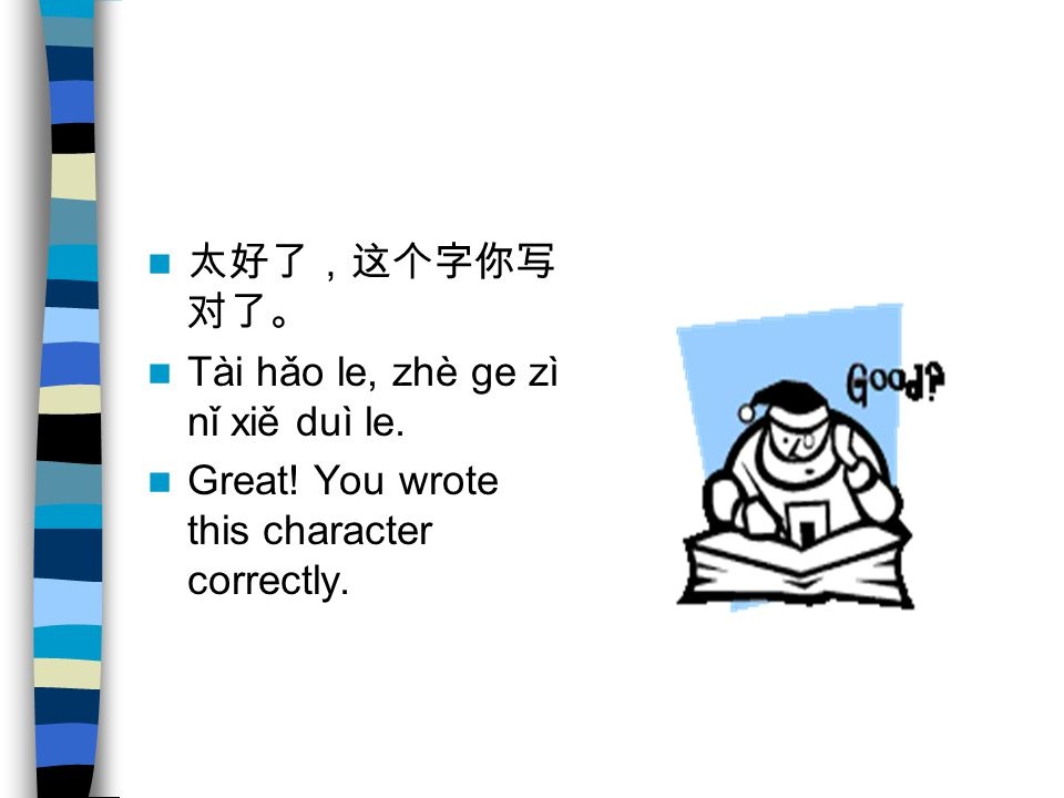太好了,这个字你写对了。 Tài hǎo le, zhè ge zì nǐ xiě duì le. Great! You wrote this character correctly.