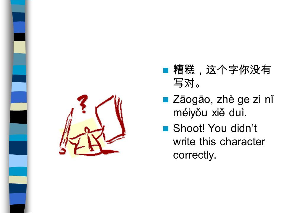 糟糕,这个字你没有写对。 Zāogāo, zhè ge zì nǐ méiyǒu xiě duì. Shoot! You didn't write this character correctly.
