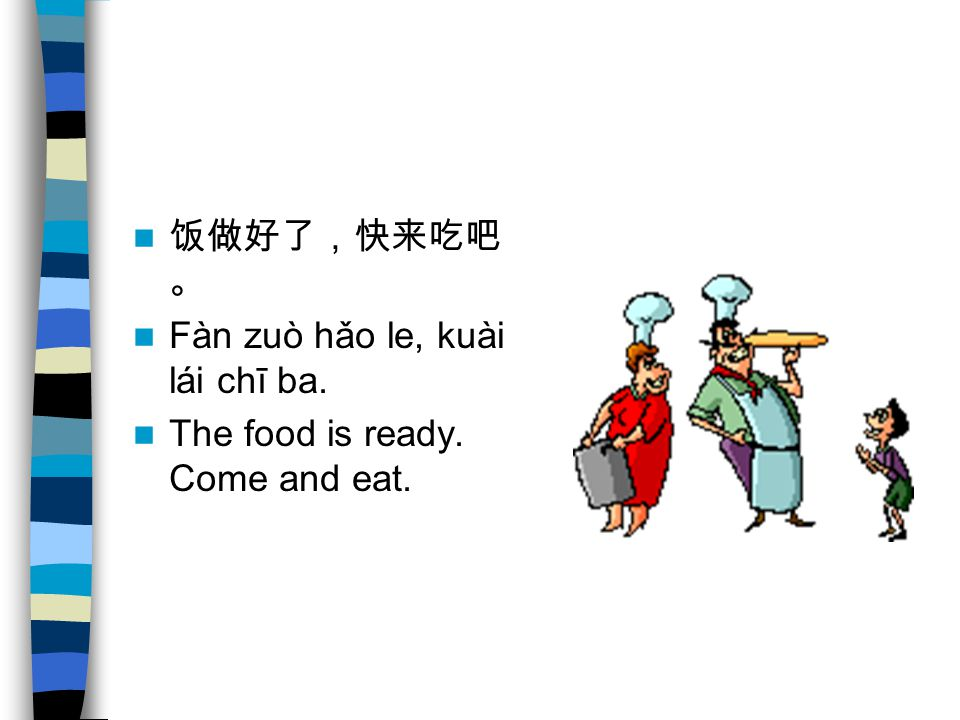 饭做好了,快来吃吧。 Fàn zuò hǎo le, kuài lái chī ba. The food is ready. Come and eat.