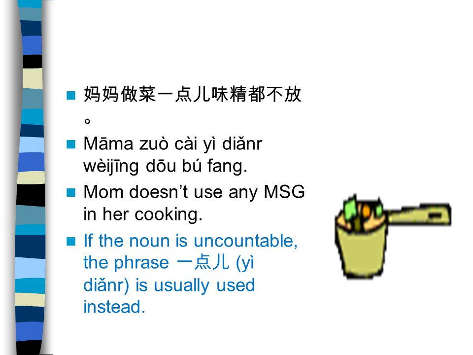 妈妈做菜一点儿味精都不放。 Māma zuò cài yì diǎnr wèijīng dōu bú fang. Mom doesn't use any MSG in her cooking.