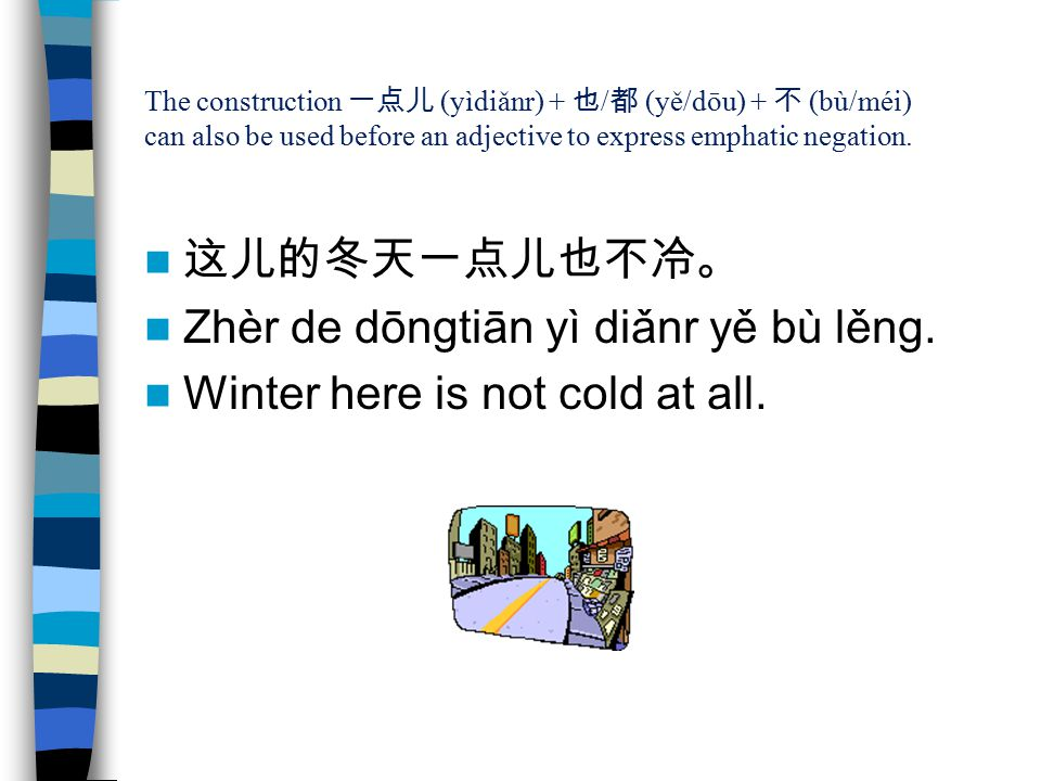 Zhèr de dōngtiān yì diǎnr yě bù lěng. Winter here is not cold at all.
