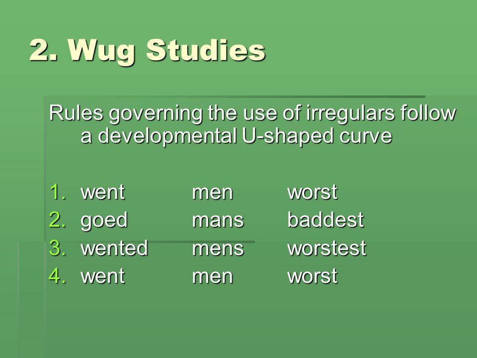 2. Wug Studies Rules governing the use of irregulars follow a developmental U-shaped curve. went men worst.