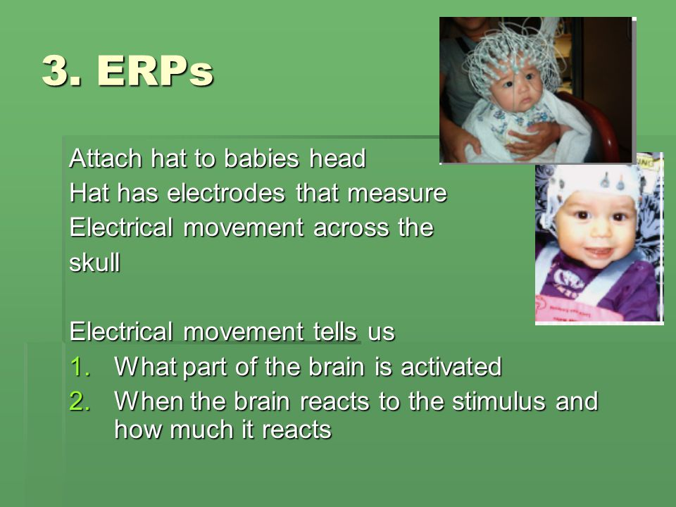 3. ERPs Attach hat to babies head Hat has electrodes that measure