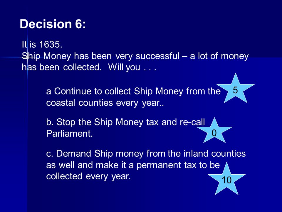 Decision 6: It is 1635. Ship Money has been very successful – a lot of money has been collected. Will you . . .
