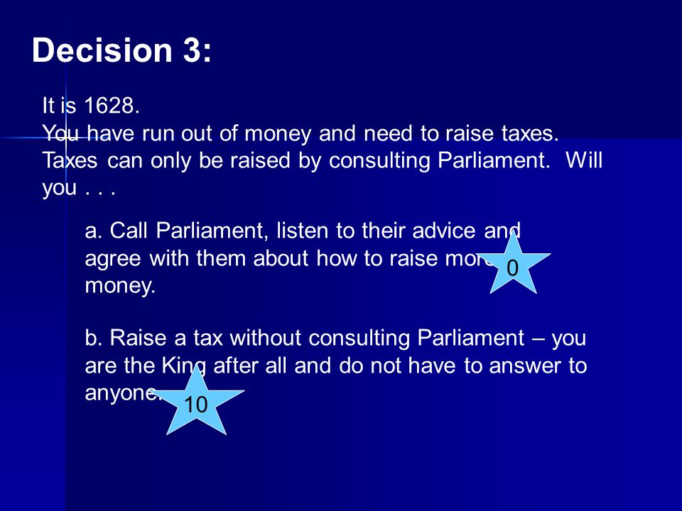 Decision 3: It is You have run out of money and need to raise taxes. Taxes can only be raised by consulting Parliament. Will you