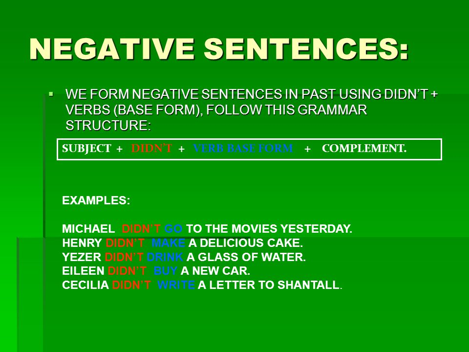 NEGATIVE SENTENCES: WE FORM NEGATIVE SENTENCES IN PAST USING DIDN'T + VERBS (BASE FORM), FOLLOW THIS GRAMMAR STRUCTURE: