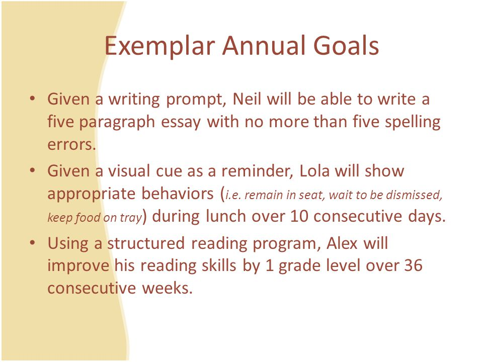 Exemplar Annual Goals Given a writing prompt, Neil will be able to write a five paragraph essay with no more than five spelling errors.