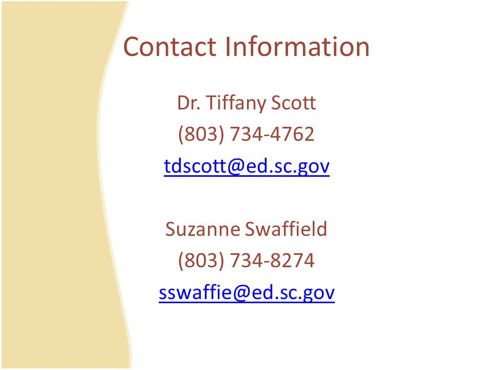 Contact Information Dr. Tiffany Scott. (803) 734-4762. tdscott@ed.sc.gov. Suzanne Swaffield. (803) 734-8274.