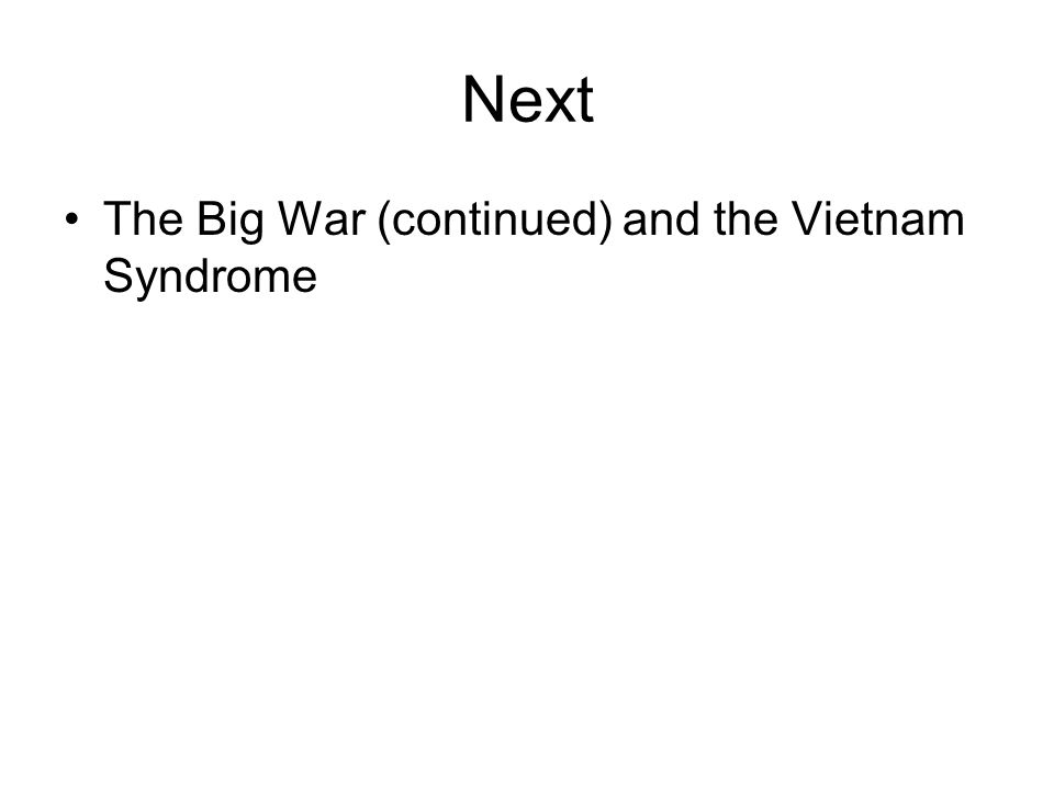 Next The Big War (continued) and the Vietnam Syndrome