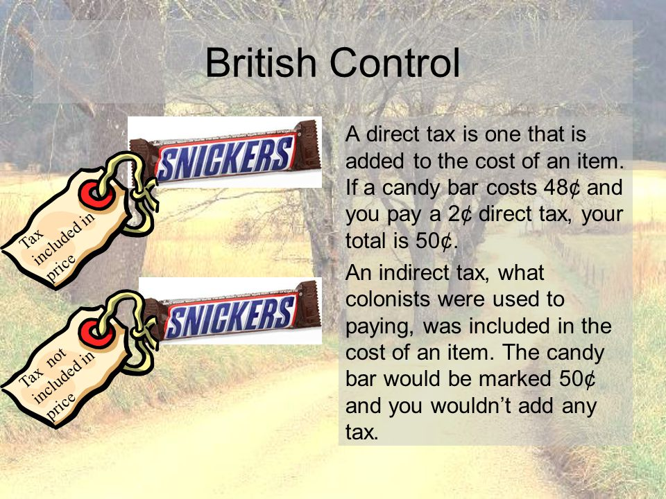 British Control A direct tax is one that is added to the cost of an item. If a candy bar costs 48¢ and you pay a 2¢ direct tax, your total is 50¢.