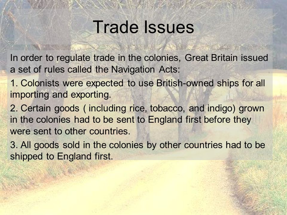 Trade Issues In order to regulate trade in the colonies, Great Britain issued a set of rules called the Navigation Acts: