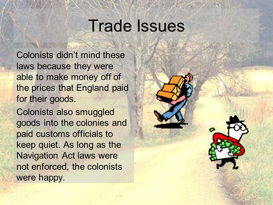 Trade Issues Colonists didn't mind these laws because they were able to make money off of the prices that England paid for their goods.