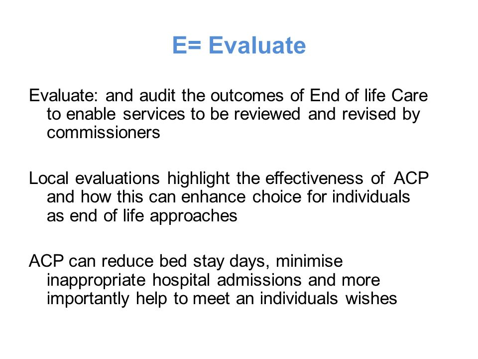 E= Evaluate Evaluate: and audit the outcomes of End of life Care to enable services to be reviewed and revised by commissioners.