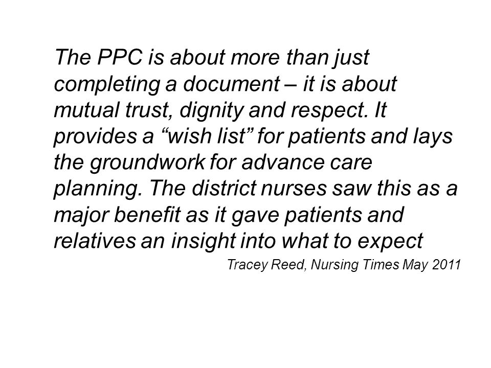 The PPC is about more than just completing a document – it is about mutual trust, dignity and respect. It provides a wish list for patients and lays the groundwork for advance care planning. The district nurses saw this as a major benefit as it gave patients and relatives an insight into what to expect