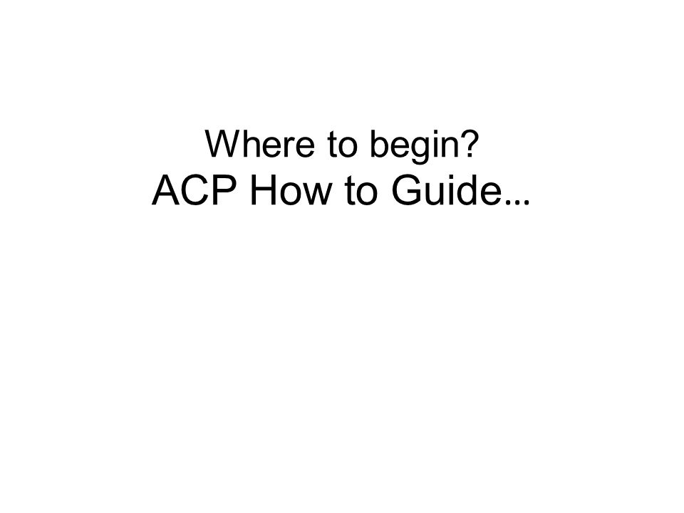Where to begin ACP How to Guide…