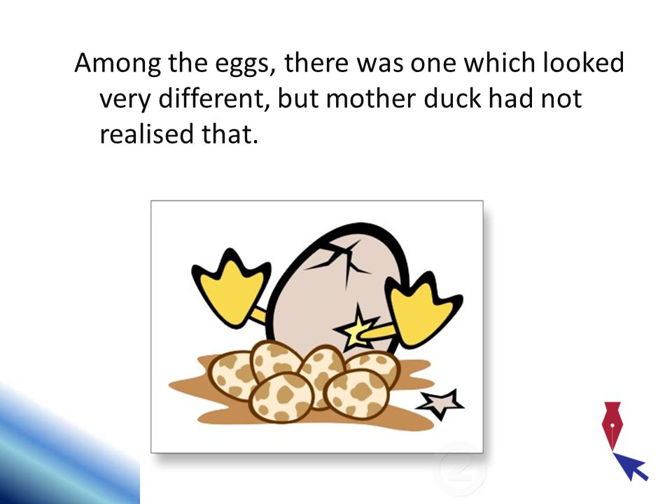 Among the eggs, there was one which looked very different, but mother duck had not realised that.