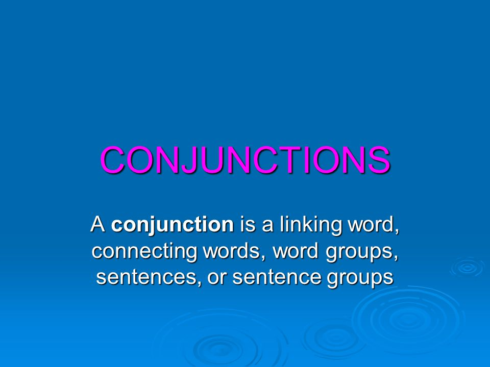 CONJUNCTIONS A conjunction is a linking word, connecting words, word groups, sentences, or sentence groups.