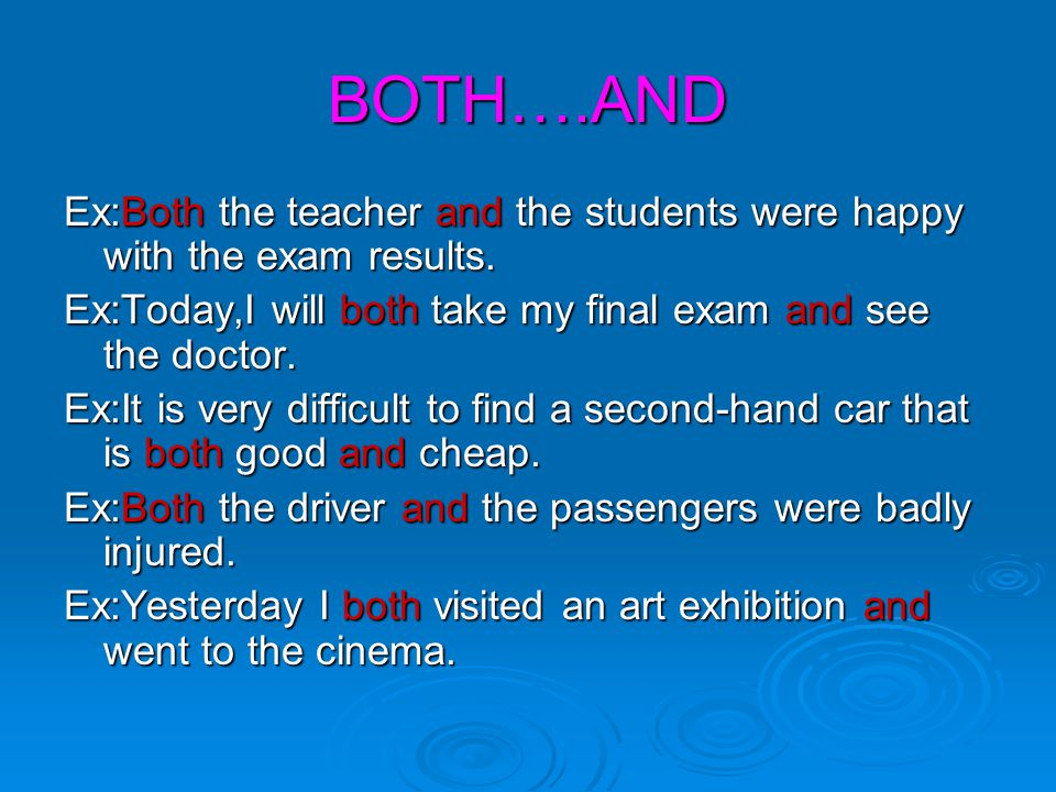 BOTH….AND Ex:Both the teacher and the students were happy with the exam results. Ex:Today,I will both take my final exam and see the doctor.