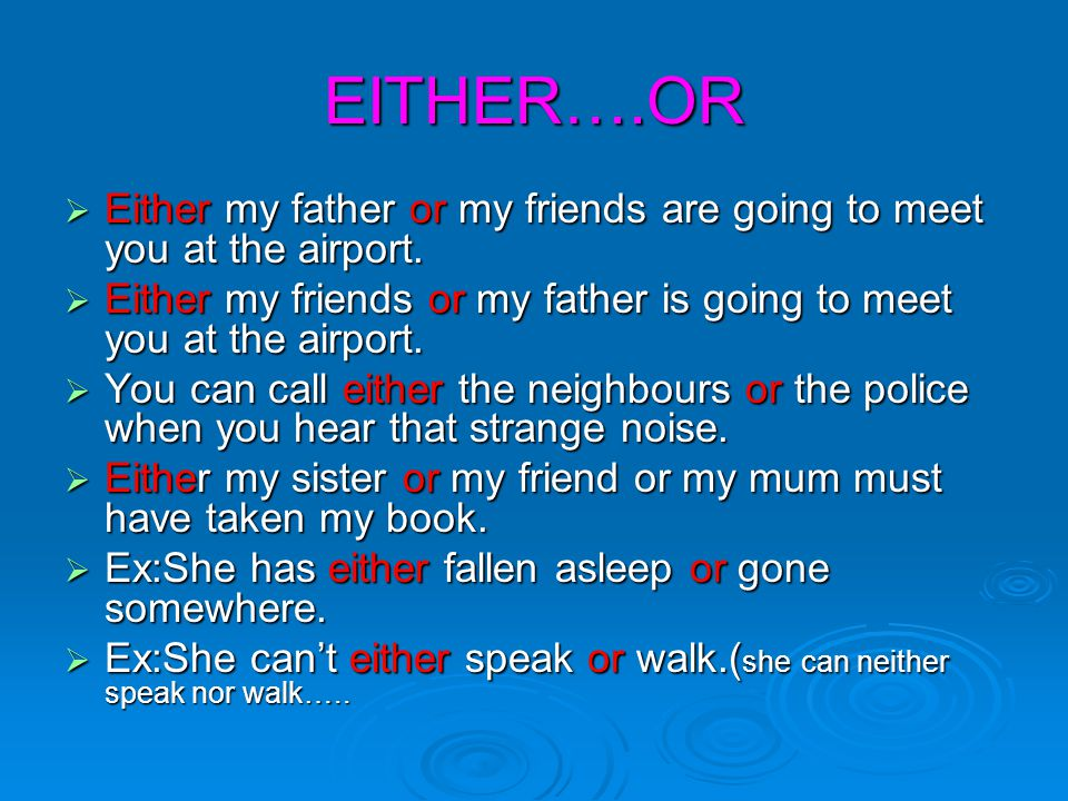 EITHER….OR Either my father or my friends are going to meet you at the airport. Either my friends or my father is going to meet you at the airport.