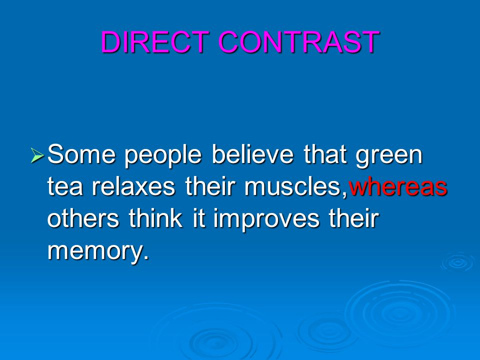 DIRECT CONTRAST Some people believe that green tea relaxes their muscles,whereas others think it improves their memory.