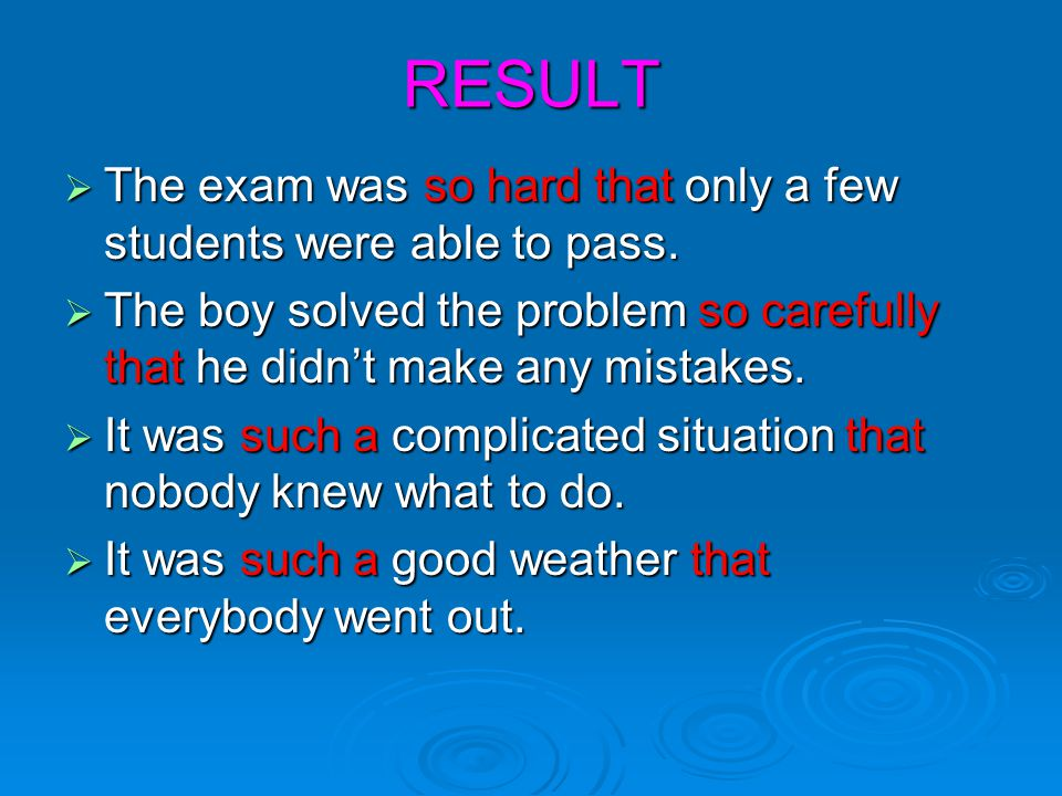 RESULT The exam was so hard that only a few students were able to pass. The boy solved the problem so carefully that he didn't make any mistakes.