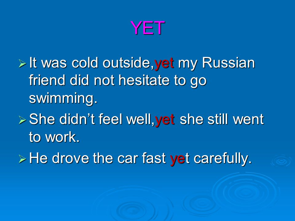 YET It was cold outside,yet my Russian friend did not hesitate to go swimming. She didn't feel well,yet she still went to work.