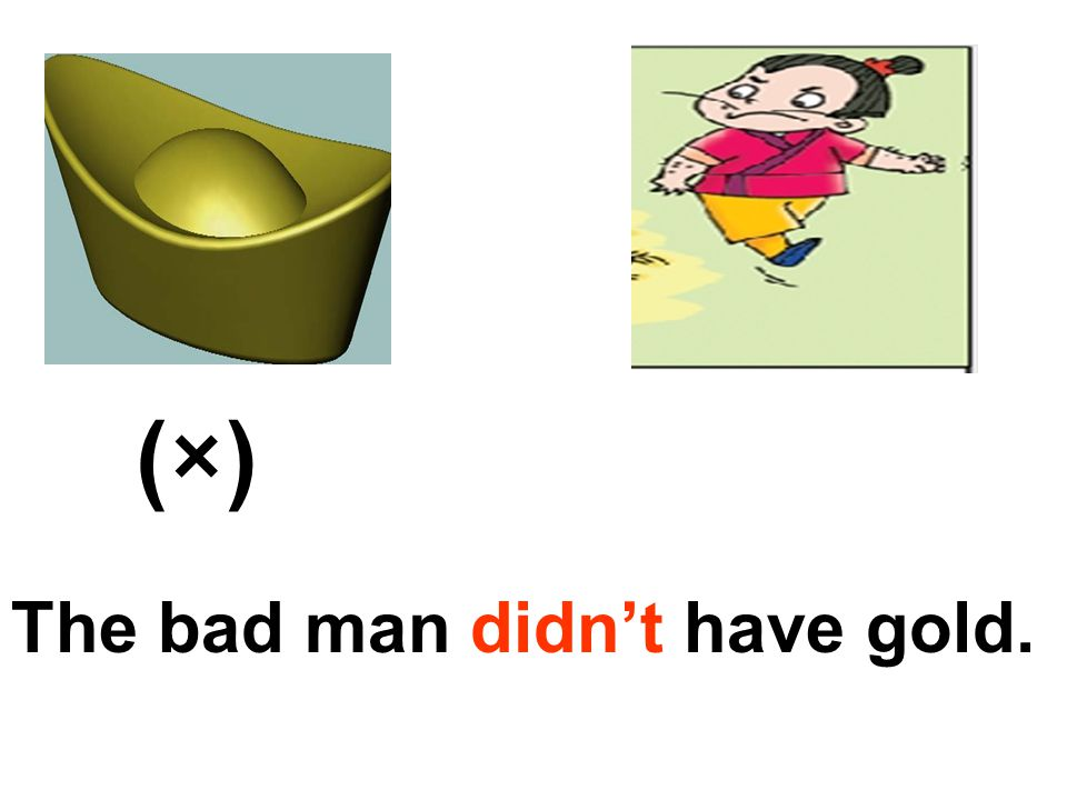 (×) The bad man didn't have gold.